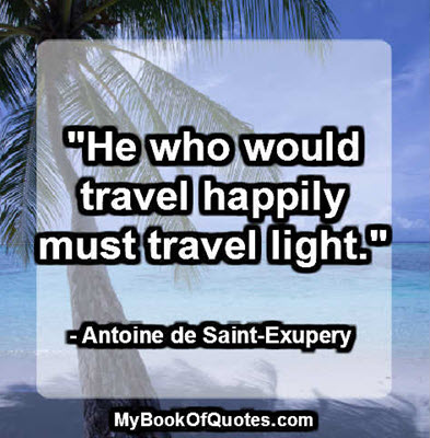 """He who would travel happily must travel light."" - Antoine de Saint-Exupéry"
