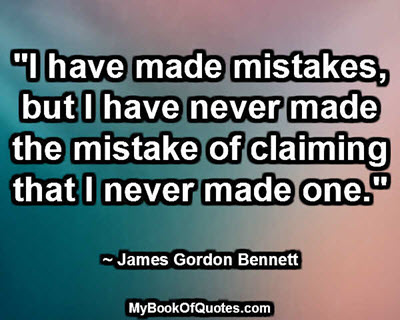 """""""I have made mistakes, but I have never made the mistake of claiming that I never made one."""" ~ James Gordon Bennett"""