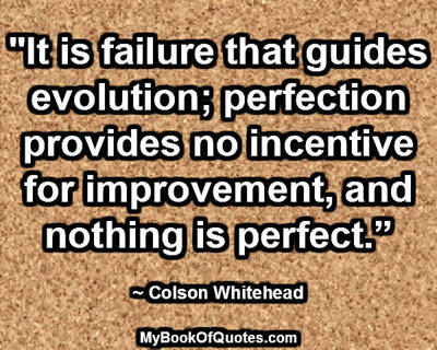 """It is failure that guides evolution; perfection provides no incentive for improvement, and nothing is perfect."" ~ Colson Whitehead"