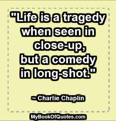 """Life is a tragedy when seen in close-up, but a comedy in long-shot."" ~ Charlie Chaplin"