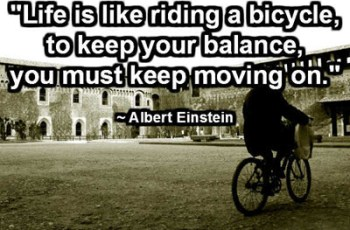 """Life is like riding a bicycle, to keep your balance, you must keep moving on."" ~ Albert Einstein"