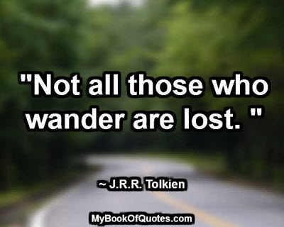 """Not all those who wander are lost."" ~ J.R.R. Tolkien"