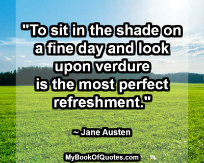 """To sit in the shade on a fine day and look upon verdure is the most perfect refreshment."" ~ Jane Austen"