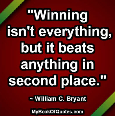 """""""Winning isn't everything, but it beats anything in second place."""" ~ William C. Bryant"""