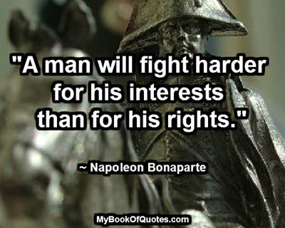 """""""A man will fight harder for his interests than for his rights."""" ~ Napoleon Bonaparte"""