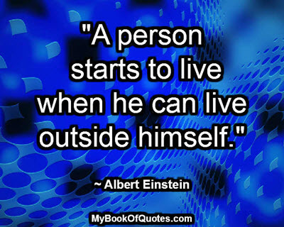 """""""A person starts to live when he can live outside himself."""" ~ Albert Einstein"""
