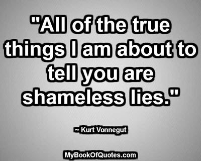 """All of the true things I am about to tell you are shameless lies."" ~ Kurt Vonnegut"