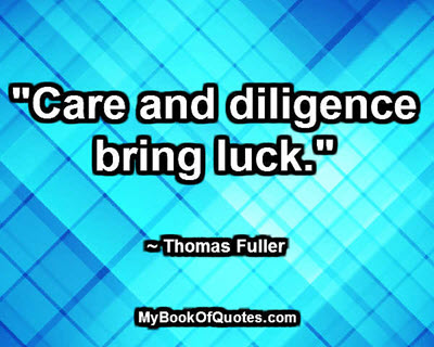 """""""Care and diligence bring luck."""" ~ Thomas Fuller"""