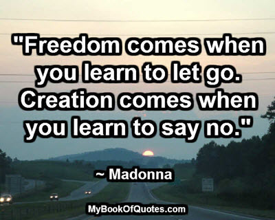 """""""Freedom comes when you learn to let go. Creation comes when you learn to say no."""" ~ Madonna"""