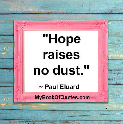 """Hope raises no dust.""  ~ Paul Eluard"