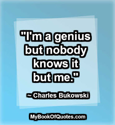 """""""I'm a genius but nobody knows it but me."""" ~ Charles Bukowski"""