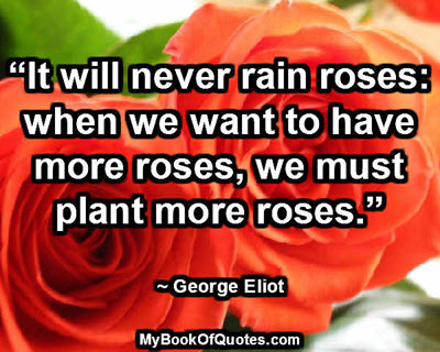 """""""It will never rain roses: when we want to have more roses, we must plant more roses."""" ~ George Eliot"""
