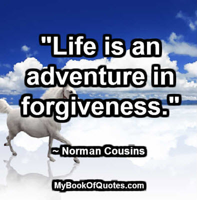 """""""Life is an adventure in forgiveness."""" ~ Norman Cousins"""