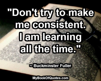 """Don't try to make me consistent. I am learning all the time."" ~ Buckminster Fuller"