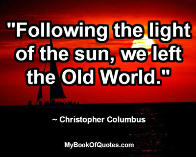 """""""Following the light of the sun, we left the Old World."""" ~ Christopher Columbus"""