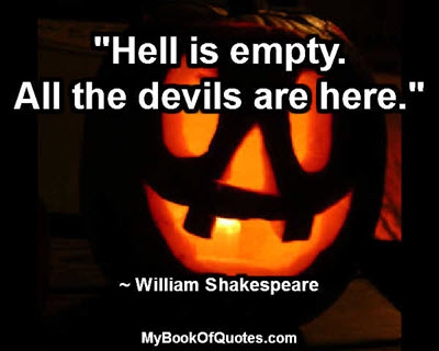 """""""Hell is empty. All the devils are here."""" ~ William Shakespeare"""