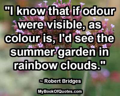 """I know that if odour were visible, as colour is, I'd see the summer garden in rainbow clouds."" ~ Robert Bridges"