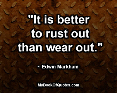 """It is better to rust out than wear out."" ~ Edwin Markham"