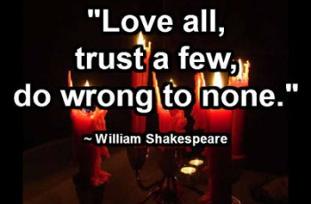 """Love all, trust a few, do wrong to none."" ~ William Shakespeare"