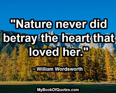 """""""Nature never did betray the heart that loved her."""" ~ William Wordsworth"""