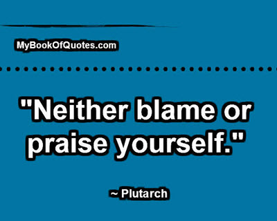 """""""Neither blame or praise yourself."""" ~ Plutarch"""