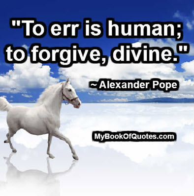 """To err is human; to forgive, divine."" ~ Alexander Pope"