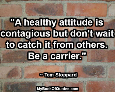"""A healthy attitude is contagious but don't wait to catch it from others. Be a carrier."" ~ Tom Stoppard"