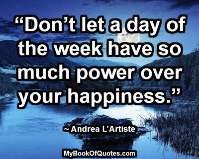 """Don't let a day of the week have so much power over your happiness."" ~ Andrea L'Artiste"