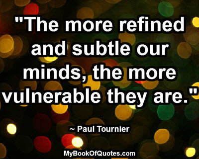 """""""The more refined and subtle our minds, the more vulnerable they are."""" ~ Paul Tournier"""