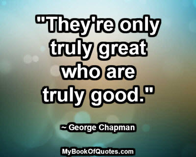 """They're only truly great who are truly good."" ~ George Chapman"
