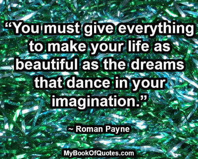 """""""You must give everything to make your life as beautiful as the dreams that dance in your imagination."""" ~ Roman Payne"""