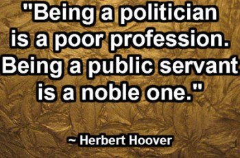 """Being a politician is a poor profession. Being a public servant is a noble one."" ~ Herbert Hoover"