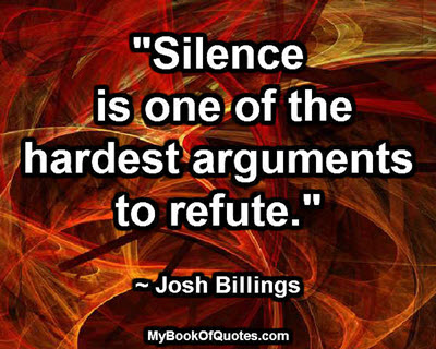 """""""Silence is one of the hardest arguments to refute."""" ~ Josh Billings"""