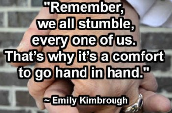 """""""Remember, we all stumble, every one of us. That's why it's a comfort to go hand in hand."""" ~ Emily Kimbrough"""