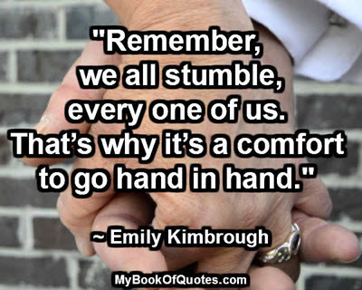"""Remember, we all stumble, every one of us. That's why it's a comfort to go hand in hand."" ~ Emily Kimbrough"