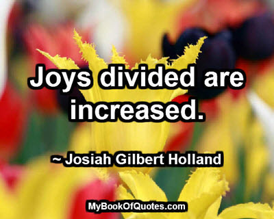 Joys divided are increased