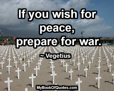 If you wish for peace, prepare for war. ~ Vegetius