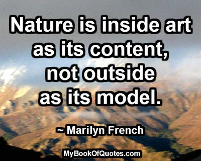 Nature is inside art as its content, not outside as its model. ~ Marilyn French