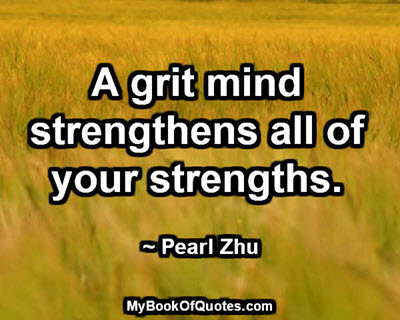 A grit mind strengthens all of your strengths. ~ Pearl Zhu