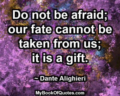 Do not be afraid; our fate cannot be taken from us; it is a gift. ~ Dante Alighieri