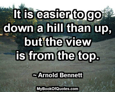 It is easier to go down a hill than up, but the view is from the top. ~ Arnold Bennett