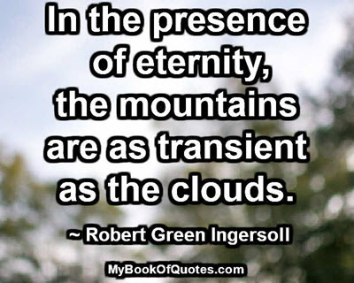In the presence of eternity, the mountains are as transient as the clouds. ~ Robert Green Ingersoll