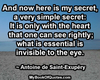 And now here is my secret, a very simple secret: It is only with the heart that one can see rightly; what is essential is invisible to the eye. ~ Antoine de Saint-Exupéry
