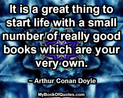 It is a great thing to start life with a small number of really good books which are your very own. ~ Arthur Conan Doyle