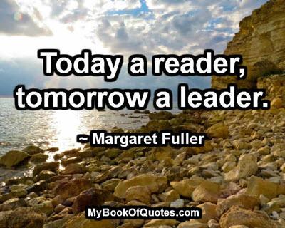 Today a reader, tomorrow a leader. ~ Margaret Fuller