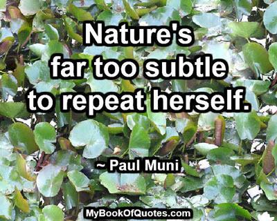 Nature's far too subtle to repeat herself. ~ Paul Muni