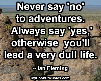Never say 'no' to adventures. Always say 'yes,' otherwise you'll lead a very dull life.~ Ian Fleming