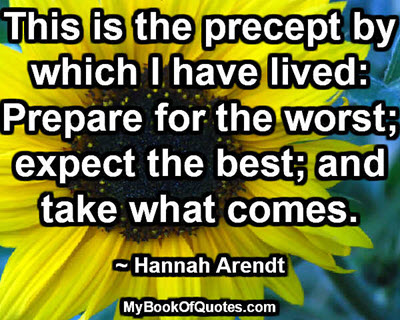 This is the precept by which I have lived: Prepare for the worst; expect the best; and take what comes. ~ Hannah Arendt