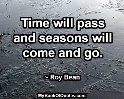 Time will pass and seasons will come and go. ~ Roy Bean