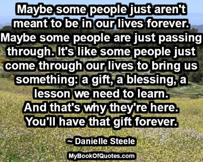 Maybe some people just aren't meant to be in our lives forever. Maybe some people are just passing through. It's like some people just come through our lives to bring us something: a gift, a blessing, a lesson we need to learn. And that's why they're here. You'll have that gift forever. ~ Danielle Steele